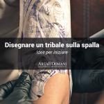 Come disegnare un tatuaggio tribale sulla spalla: idee e spiegazioni per iniziare