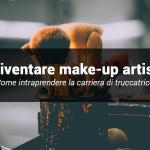 Come si diventa make-up artist? Cosa devi sapere se vuoi diventare truccatrice