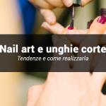 Nail art per unghie corte: come valorizzarle e le tendenze 2019