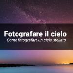 Come fotografare un cielo stellato: istruzione per l'uso.