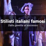 Sette stilisti italiani e le loro storie: come sono diventati stilisti di successo